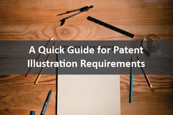 A QUICK GUIDE FOR PATENT ILLUSTRATION REQUIREMENTS